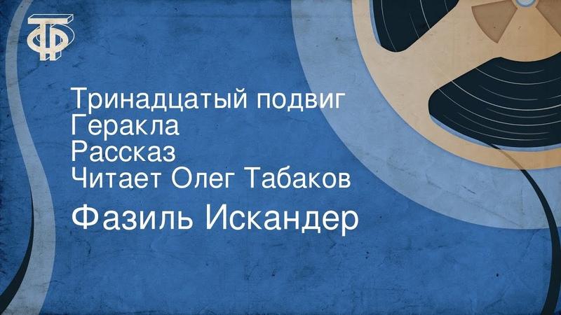 Фазиль Искандер Тринадцатый подвиг Геракла Рассказ Читает Олег Табаков