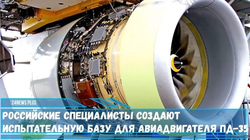 Российские специалисты создают испытательную базу для перспективного авиадвигателя ПД-35