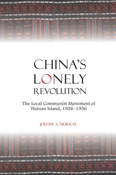 China's Lonely Revolution The Local Communist Movement of Hainan Island, 1926-1956 by Jeremy A